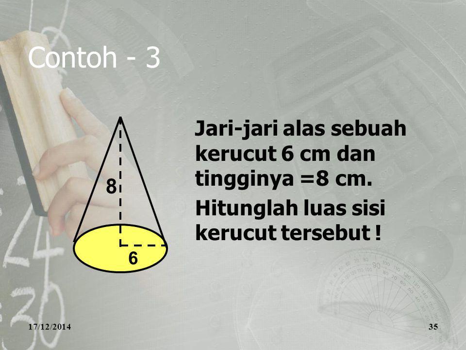 17/12/201435 Contoh - 3 Jari-jari alas sebuah kerucut 6 cm dan tingginya =8 cm. Hitunglah luas sisi kerucut tersebut ! 8 6