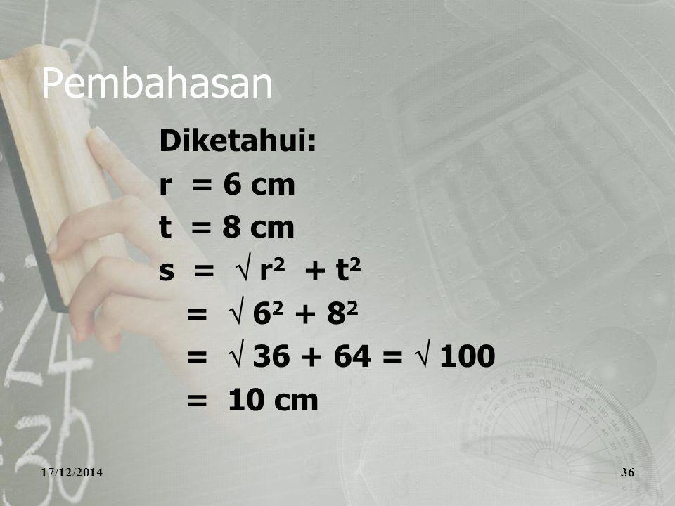 17/12/201436 Pembahasan Diketahui: r = 6 cm t = 8 cm s =  r 2 + t 2 =  6 2 + 8 2 =  36 + 64 =  100 = 10 cm