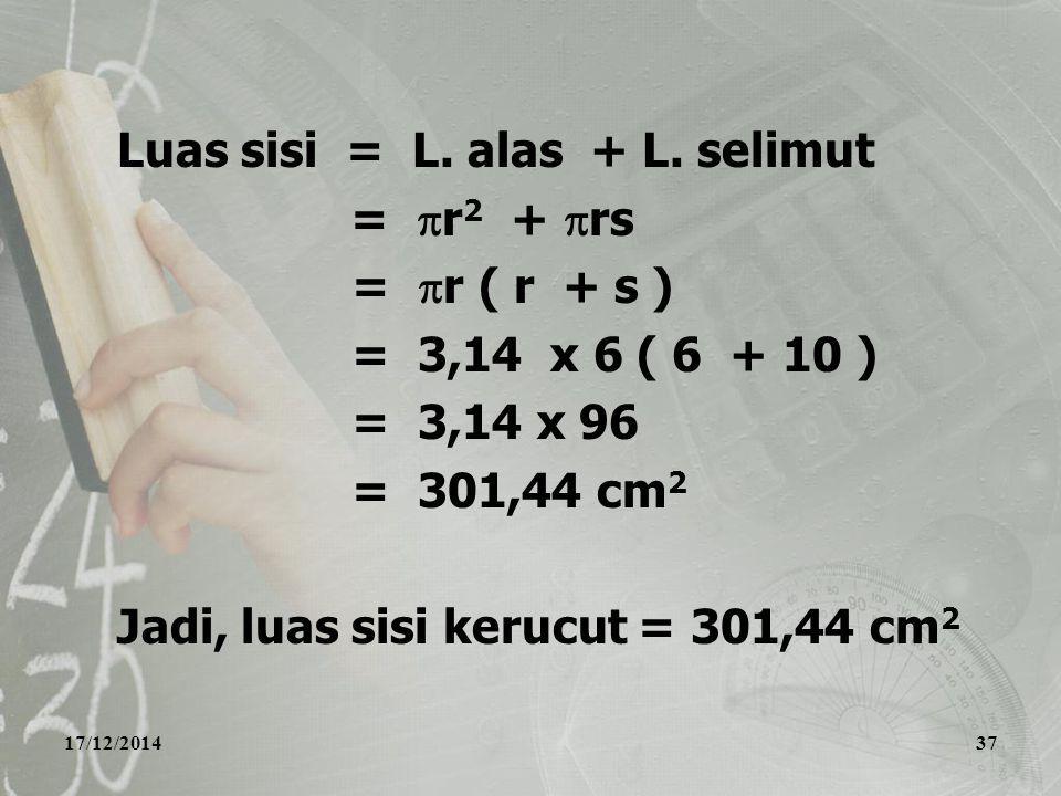 17/12/201437 Luas sisi = L. alas + L. selimut =  r 2 +  rs =  r ( r + s ) = 3,14 x 6 ( 6 + 10 ) = 3,14 x 96 = 301,44 cm 2 Jadi, luas sisi kerucut =