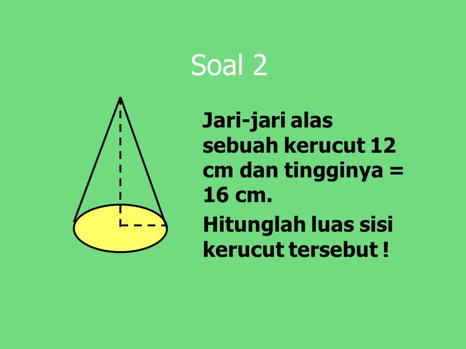 Soal 2 Jari-jari alas sebuah kerucut 12 cm dan tingginya = 16 cm. Hitunglah luas sisi kerucut tersebut !