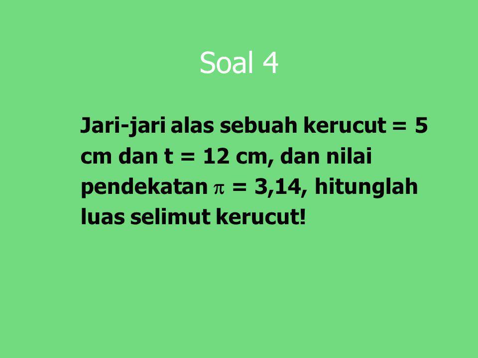 Soal 4 Jari-jari alas sebuah kerucut = 5 cm dan t = 12 cm, dan nilai pendekatan  = 3,14, hitunglah luas selimut kerucut!