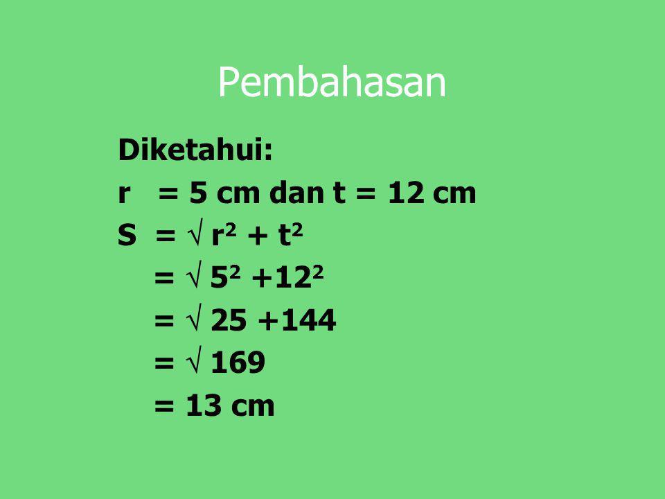 Pembahasan Diketahui: r = 5 cm dan t = 12 cm S =  r 2 + t 2 =  5 2 +12 2 =  25 +144 =  169 = 13 cm