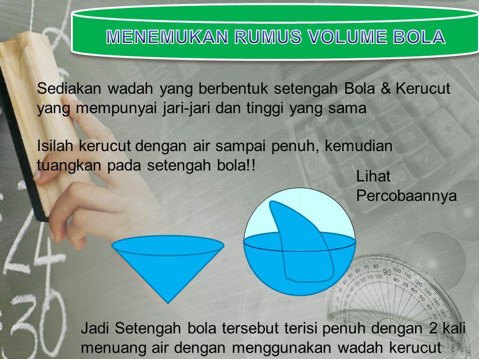 Sediakan wadah yang berbentuk setengah Bola & Kerucut yang mempunyai jari-jari dan tinggi yang sama Isilah kerucut dengan air sampai penuh, kemudian tuangkan pada setengah bola!.