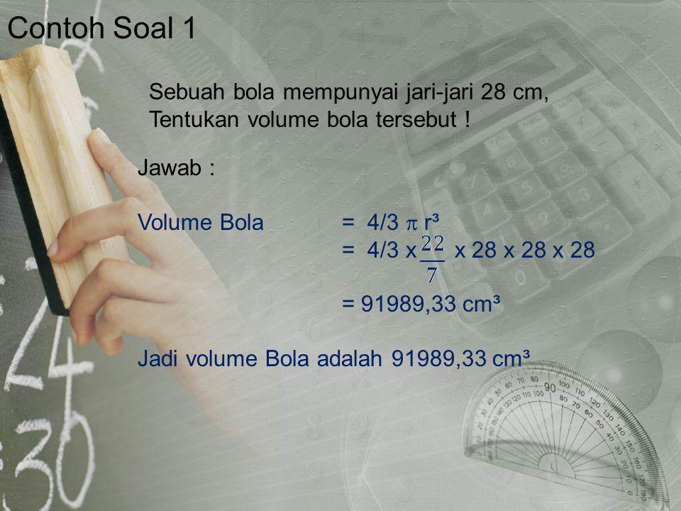 Contoh Soal 1 Jawab : Volume Bola= 4/3  r³ = 4/3 x x 28 x 28 x 28 = 91989,33 cm³ Jadi volume Bola adalah 91989,33 cm³ Sebuah bola mempunyai jari-jari 28 cm, Tentukan volume bola tersebut !
