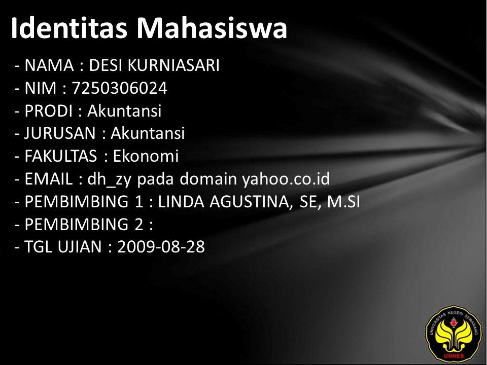 Identitas Mahasiswa - NAMA : DESI KURNIASARI - NIM : 7250306024 - PRODI : Akuntansi - JURUSAN : Akuntansi - FAKULTAS : Ekonomi - EMAIL : dh_zy pada domain yahoo.co.id - PEMBIMBING 1 : LINDA AGUSTINA, SE, M.SI - PEMBIMBING 2 : - TGL UJIAN : 2009-08-28