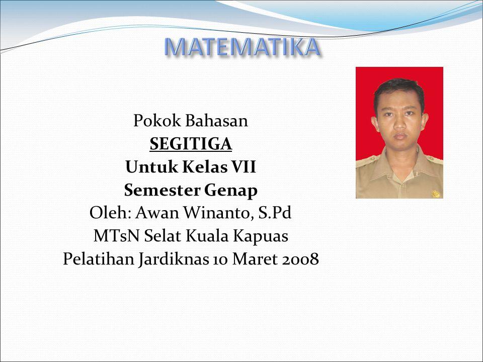Pokok Bahasan SEGITIGA Untuk Kelas VII Semester Genap Oleh: Awan Winanto, S.Pd MTsN Selat Kuala Kapuas Pelatihan Jardiknas 10 Maret 2008