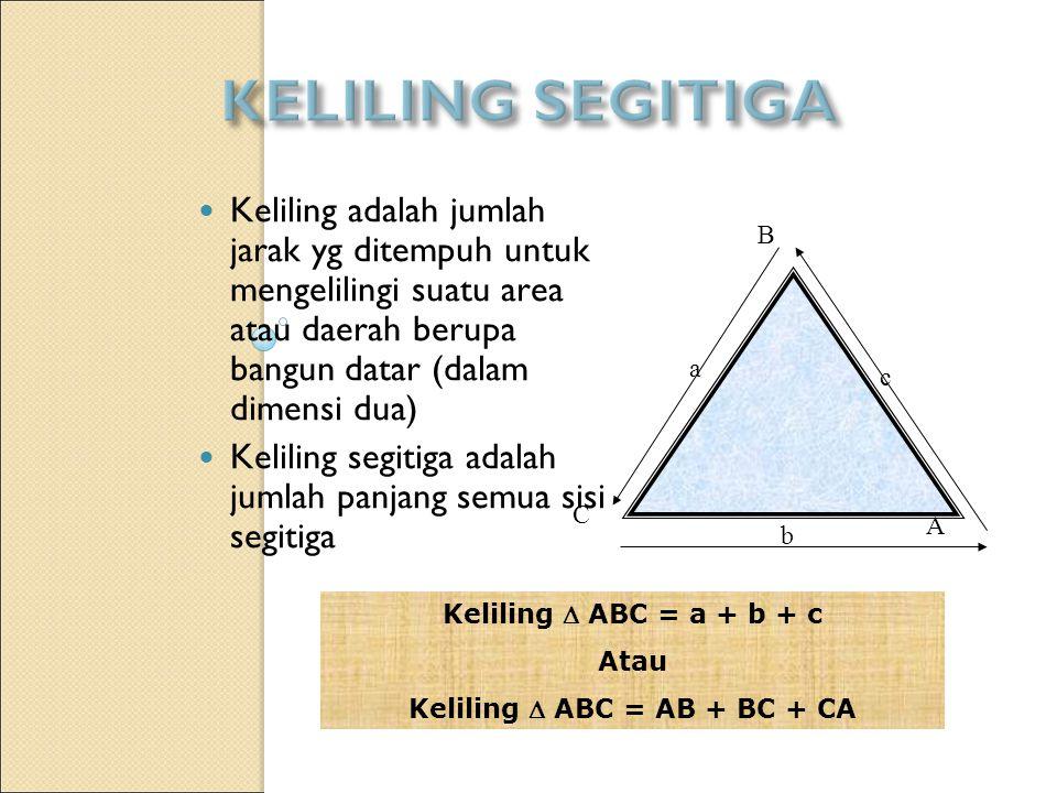 Keliling adalah jumlah jarak yg ditempuh untuk mengelilingi suatu area atau daerah berupa bangun datar (dalam dimensi dua) Keliling segitiga adalah jumlah panjang semua sisi segitiga a b c A B C Keliling  ABC = a + b + c Atau Keliling  ABC = AB + BC + CA