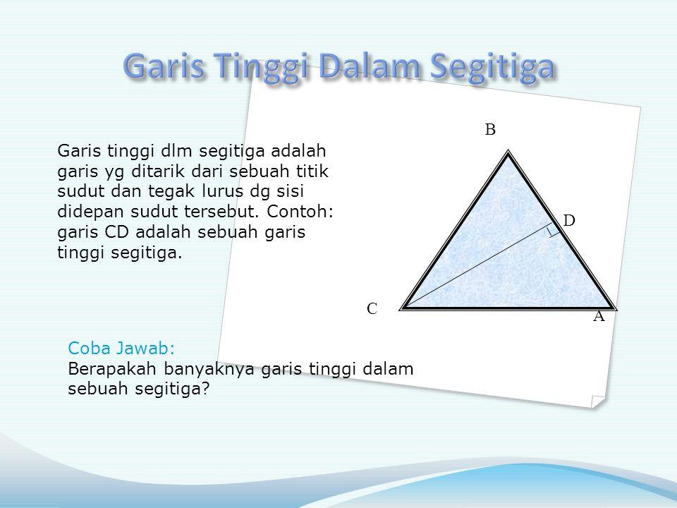 D A B C Garis tinggi dlm segitiga adalah garis yg ditarik dari sebuah titik sudut dan tegak lurus dg sisi didepan sudut tersebut.