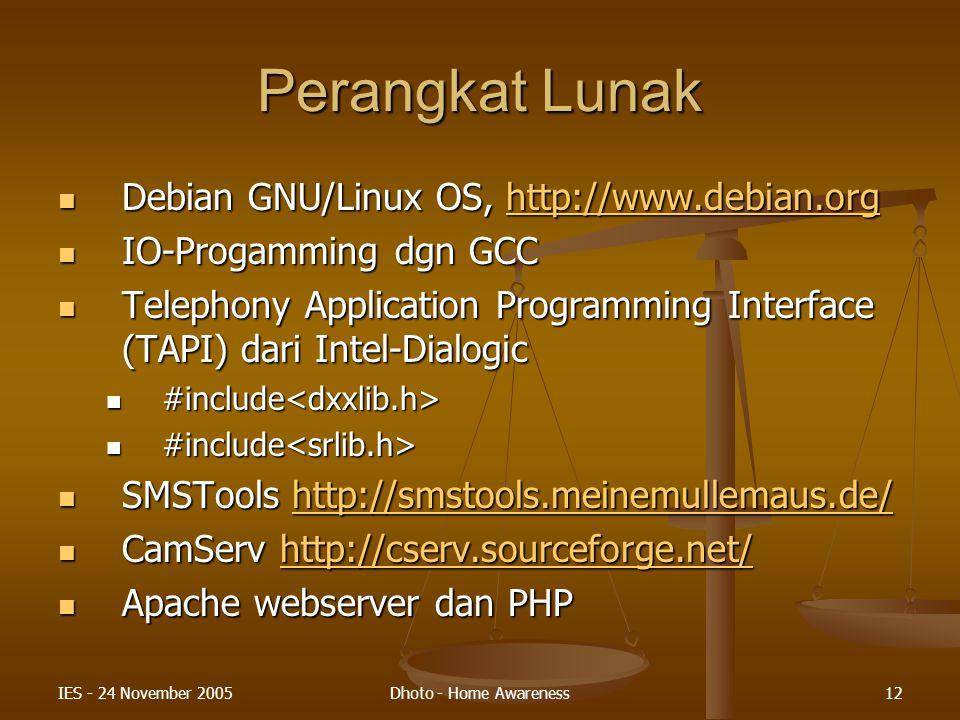 IES - 24 November 2005Dhoto - Home Awareness12 Perangkat Lunak Debian GNU/Linux OS, http://www.debian.org Debian GNU/Linux OS, http://www.debian.orghttp://www.debian.org IO-Progamming dgn GCC IO-Progamming dgn GCC Telephony Application Programming Interface (TAPI) dari Intel-Dialogic Telephony Application Programming Interface (TAPI) dari Intel-Dialogic #include #include SMSTools http://smstools.meinemullemaus.de/ SMSTools http://smstools.meinemullemaus.de/http://smstools.meinemullemaus.de/ CamServ http://cserv.sourceforge.net/ CamServ http://cserv.sourceforge.net/http://cserv.sourceforge.net/ Apache webserver dan PHP Apache webserver dan PHP