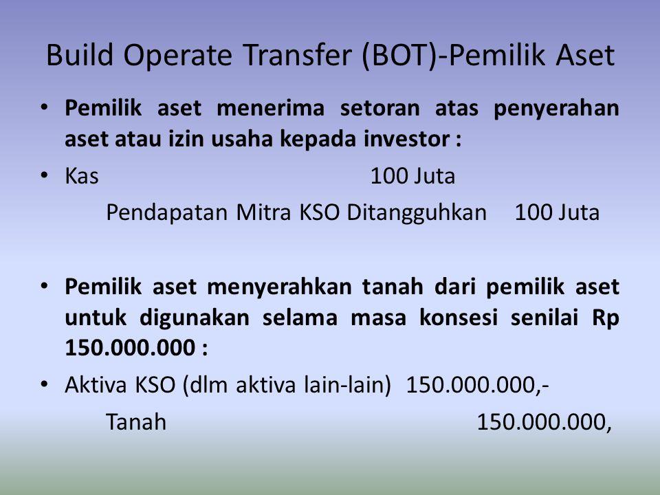 Build Operate Transfer (BOT)-Pemilik Aset Pemilik aset menerima setoran atas penyerahan aset atau izin usaha kepada investor : Kas100 Juta Pendapatan