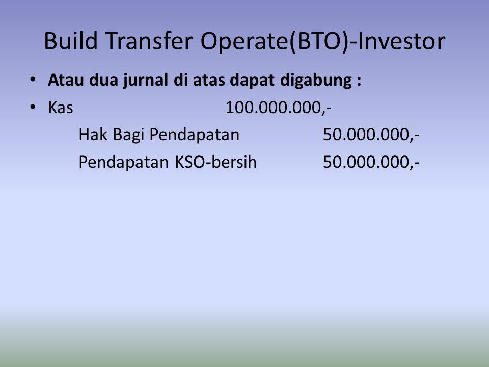 Build Transfer Operate(BTO)-Investor Atau dua jurnal di atas dapat digabung : Kas100.000.000,- Hak Bagi Pendapatan50.000.000,- Pendapatan KSO-bersih50