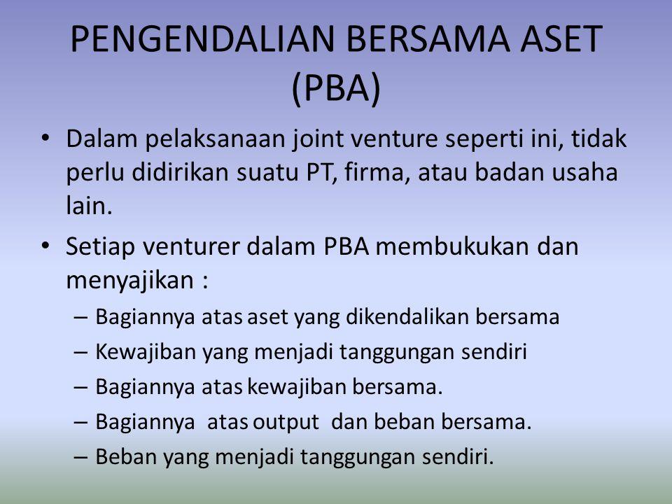 PENGENDALIAN BERSAMA ASET (PBA) Dalam pelaksanaan joint venture seperti ini, tidak perlu didirikan suatu PT, firma, atau badan usaha lain. Setiap vent