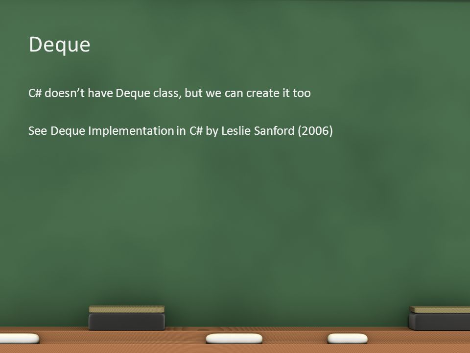 Deque C# doesn't have Deque class, but we can create it too See Deque Implementation in C# by Leslie Sanford (2006)