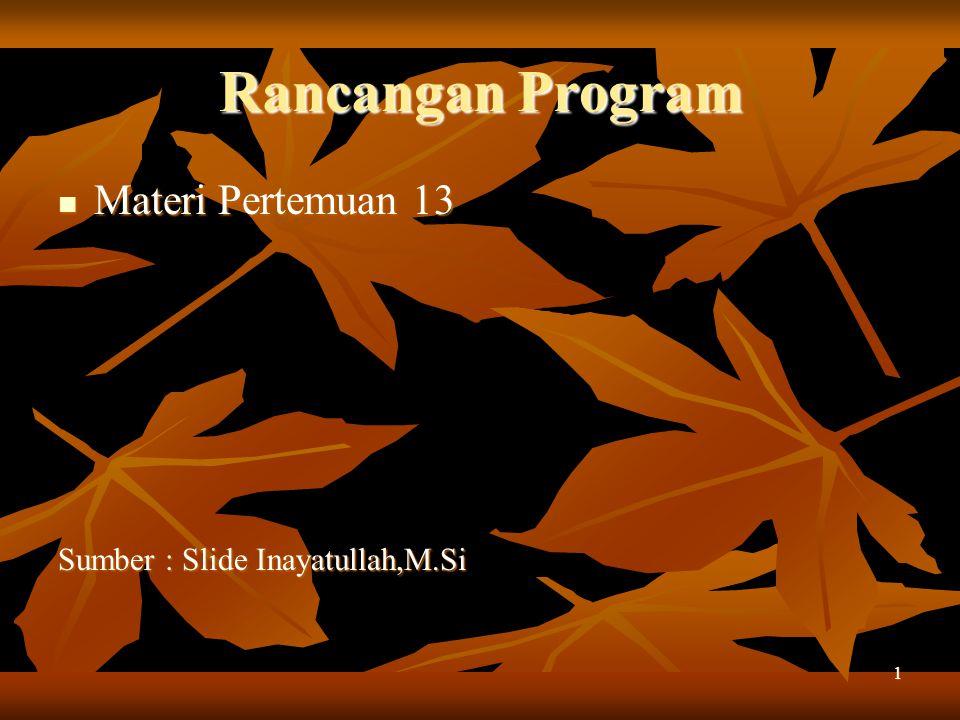 Rancangan Program Materi Pertemuan 13 Materi Pertemuan 13 Sumber : Slide Inayatullah,M.Si 1