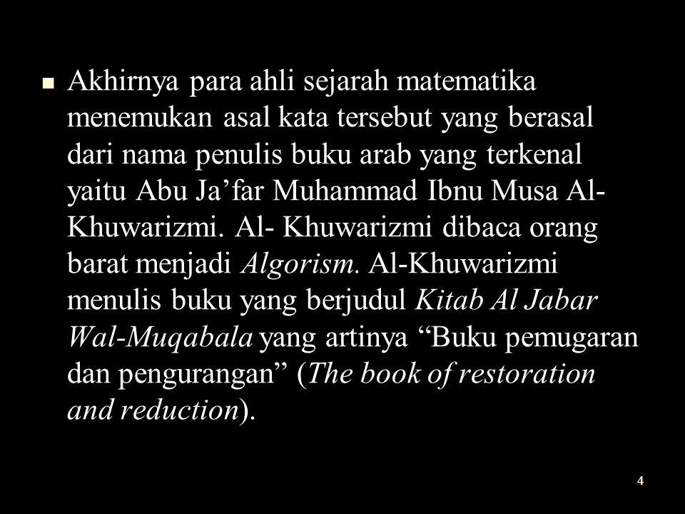 Akhirnya para ahli sejarah matematika menemukan asal kata tersebut yang berasal dari nama penulis buku arab yang terkenal yaitu Abu Ja'far Muhammad Ibnu Musa Al- Khuwarizmi.