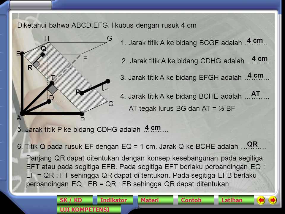 AB C D E F GH Diketahui bahwa ABCD.EFGH kubus dengan rusuk 4 cm 1. Jarak titik A ke bidang BCGF adalah ………. 4 cm 2. Jarak titik A ke bidang CDHG adala