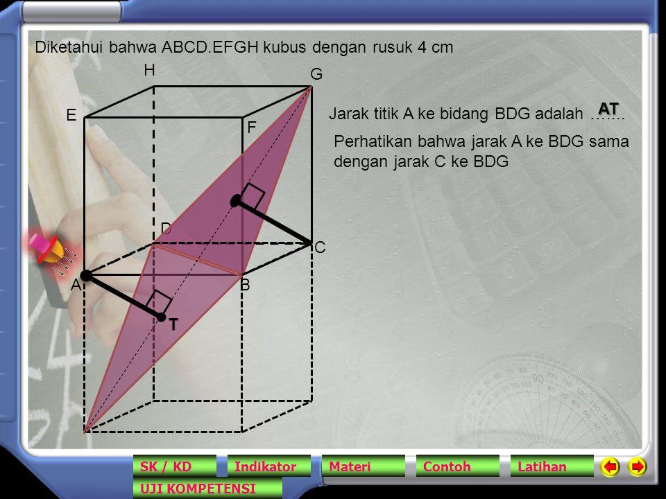AB C D E F G H Diketahui bahwa ABCD.EFGH kubus dengan rusuk 4 cm Jarak titik A ke bidang BDG adalah ….... T AT Perhatikan bahwa jarak A ke BDG sama de