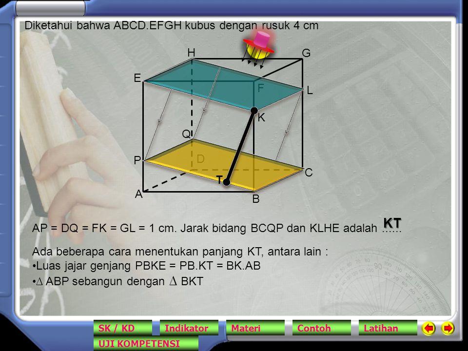 A B C D E F G H Diketahui bahwa ABCD.EFGH kubus dengan rusuk 4 cm AP = DQ = FK = GL = 1 cm. Jarak bidang BCQP dan KLHE adalah...... P Q K L T KT Ada b