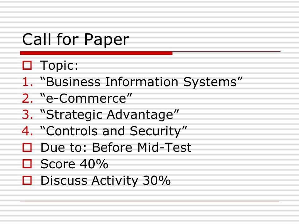 Call for Paper  Topic: 1. Business Information Systems 2. e-Commerce 3. Strategic Advantage 4. Controls and Security  Due to: Before Mid-Test  Score 40%  Discuss Activity 30%