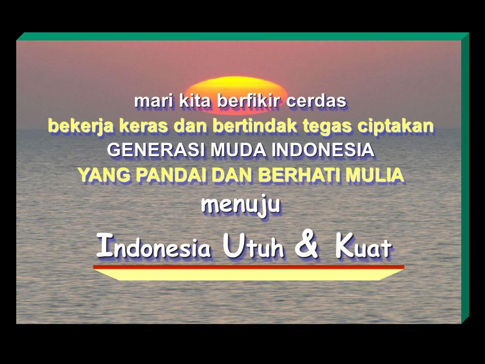 mari kita berfikir cerdas bekerja keras dan bertindak tegas ciptakan GENERASI MUDA INDONESIA YANG PANDAI DAN BERHATI MULIA menuju I ndonesia U tuh & K