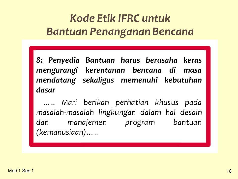 18 Mod 1 Ses 1 Kode Etik IFRC untuk Bantuan Penanganan Bencana 8: Penyedia Bantuan harus berusaha keras mengurangi kerentanan bencana di masa mendatang sekaligus memenuhi kebutuhan dasar …..