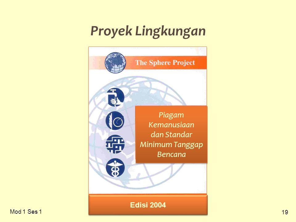 19 Mod 1 Ses 1 Proyek Lingkungan Piagam Kemanusiaan dan Standar Minimum Tanggap Bencana Piagam Kemanusiaan dan Standar Minimum Tanggap Bencana Edisi 2004