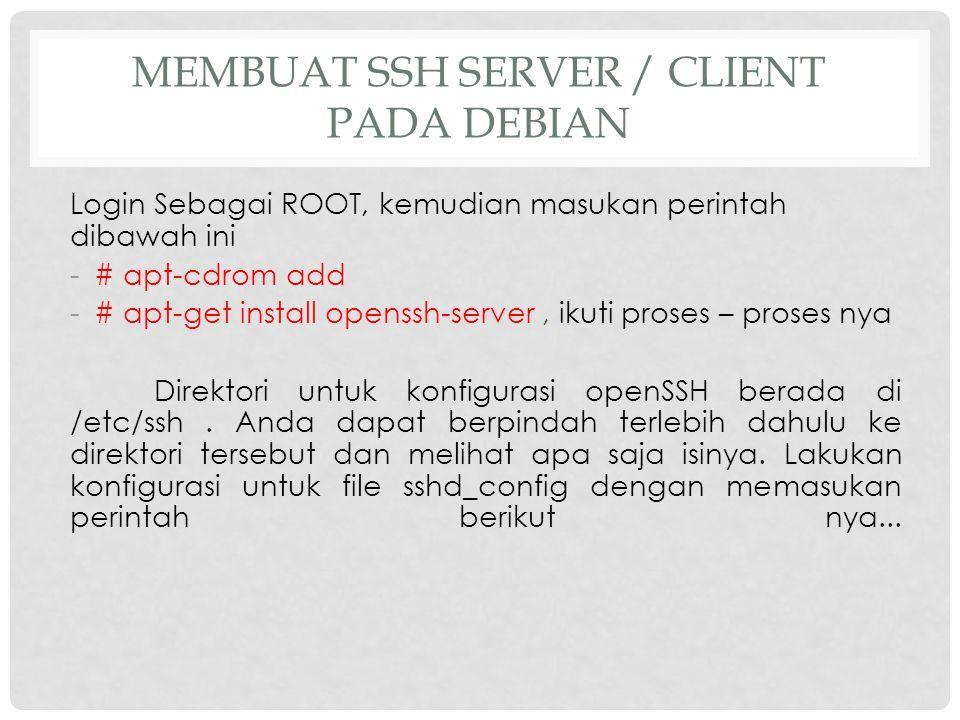 MEMBUAT SSH SERVER / CLIENT PADA DEBIAN Login Sebagai ROOT, kemudian masukan perintah dibawah ini -# apt-cdrom add -# apt-get install openssh-server,