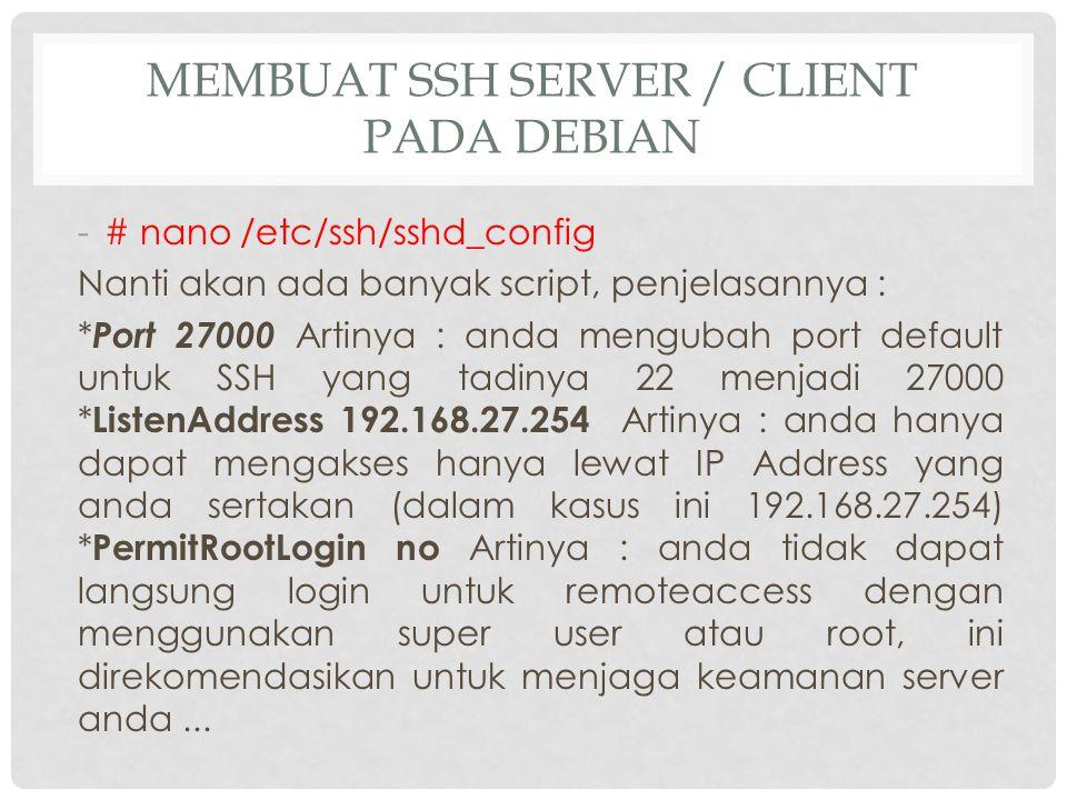 MEMBUAT SSH SERVER / CLIENT PADA DEBIAN -# nano /etc/ssh/sshd_config Nanti akan ada banyak script, penjelasannya : * Port 27000 Artinya : anda menguba