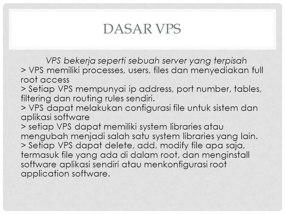 DASAR VPS VPS bekerja seperti sebuah server yang terpisah > VPS memiliki processes, users, files dan menyediakan full root access > Setiap VPS mempuny