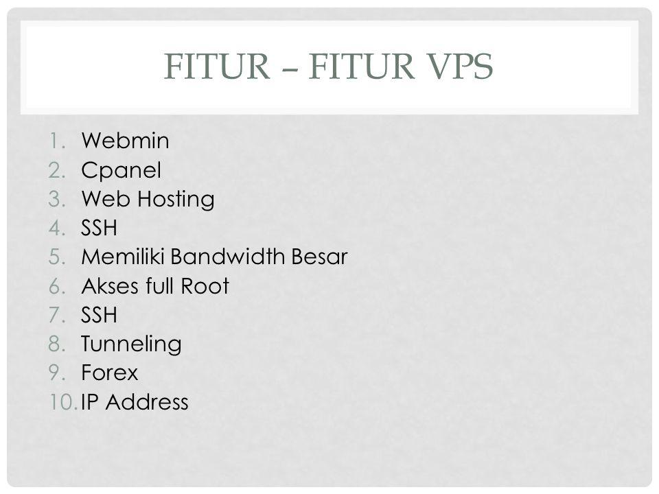 FITUR – FITUR VPS 1.Webmin 2.Cpanel 3.Web Hosting 4.SSH 5.Memiliki Bandwidth Besar 6.Akses full Root 7.SSH 8.Tunneling 9.Forex 10.IP Address