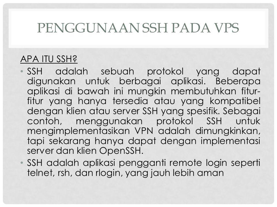 PENGGUNAAN SSH PADA VPS APA ITU SSH? SSH adalah sebuah protokol yang dapat digunakan untuk berbagai aplikasi. Beberapa aplikasi di bawah ini mungkin m
