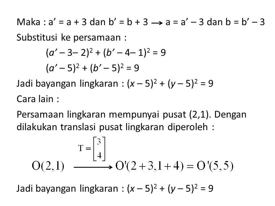 Maka : a' = a + 3 dan b' = b + 3 Substitusi ke persamaan : (a' – 3– 2) 2 + (b' – 4– 1) 2 = 9 (a' – 5) 2 + (b' – 5) 2 = 9 Jadi bayangan lingkaran : (x – 5) 2 + (y – 5) 2 = 9 Cara lain : Persamaan lingkaran mempunyai pusat (2,1).