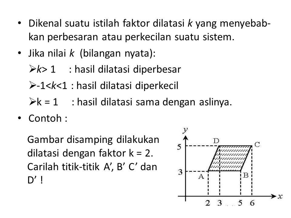 Dikenal suatu istilah faktor dilatasi k yang menyebab- kan perbesaran atau perkecilan suatu sistem.