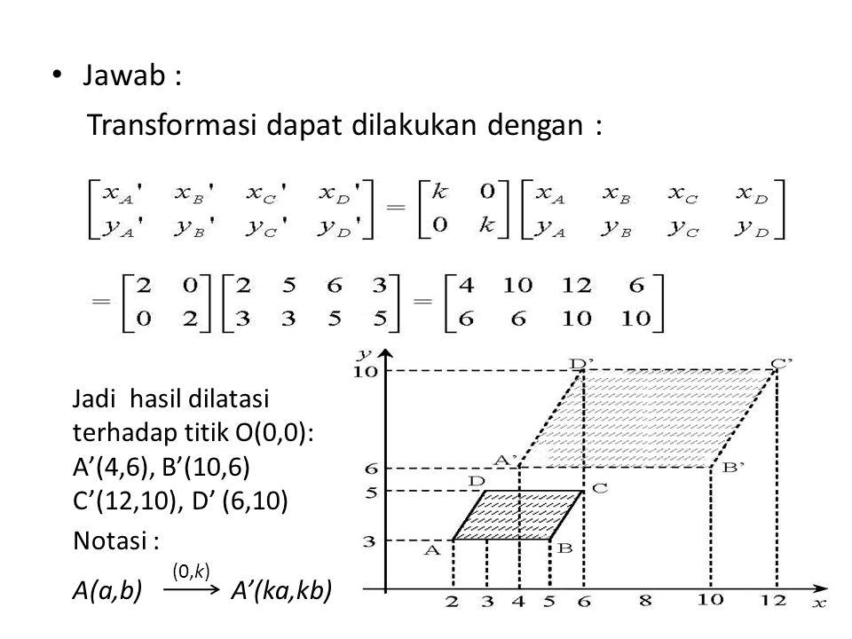 Jawab : Transformasi dapat dilakukan dengan : Jadi hasil dilatasi terhadap titik O(0,0): A'(4,6), B'(10,6) C'(12,10), D' (6,10) Notasi : A(a,b) A'(ka,