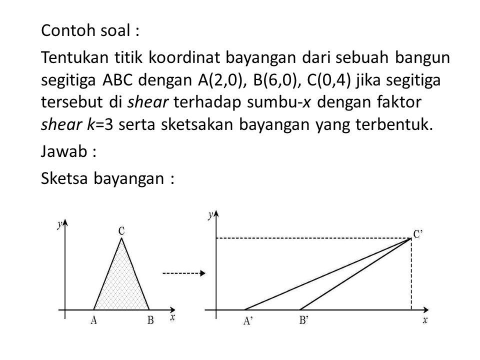 Contoh soal : Tentukan titik koordinat bayangan dari sebuah bangun segitiga ABC dengan A(2,0), B(6,0), C(0,4) jika segitiga tersebut di shear terhadap sumbu-x dengan faktor shear k=3 serta sketsakan bayangan yang terbentuk.