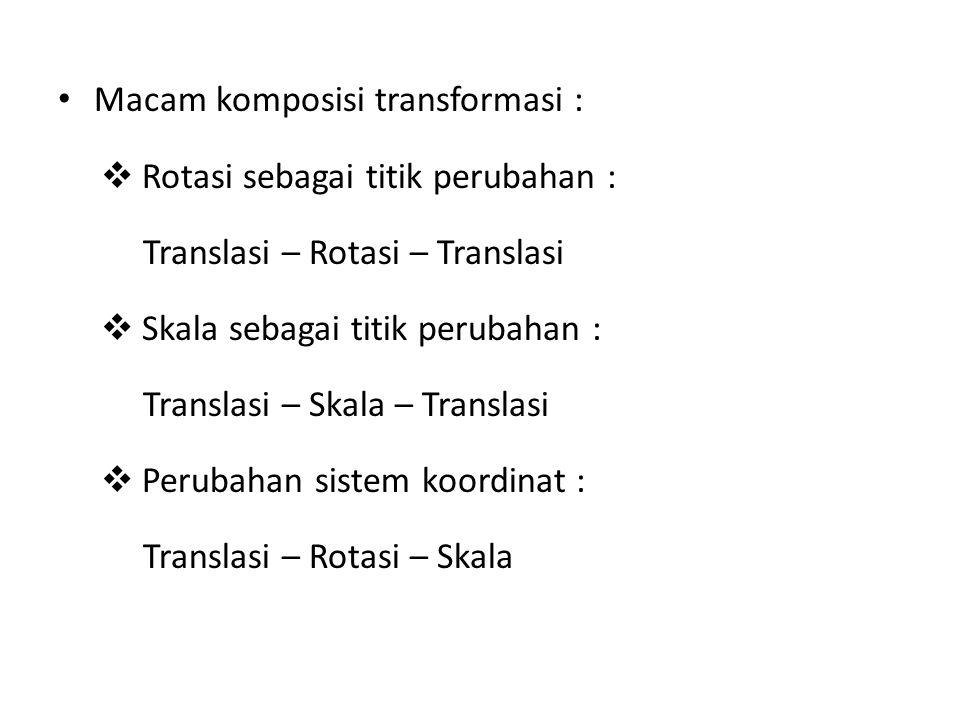 Macam komposisi transformasi :  Rotasi sebagai titik perubahan : Translasi – Rotasi – Translasi  Skala sebagai titik perubahan : Translasi – Skala – Translasi  Perubahan sistem koordinat : Translasi – Rotasi – Skala