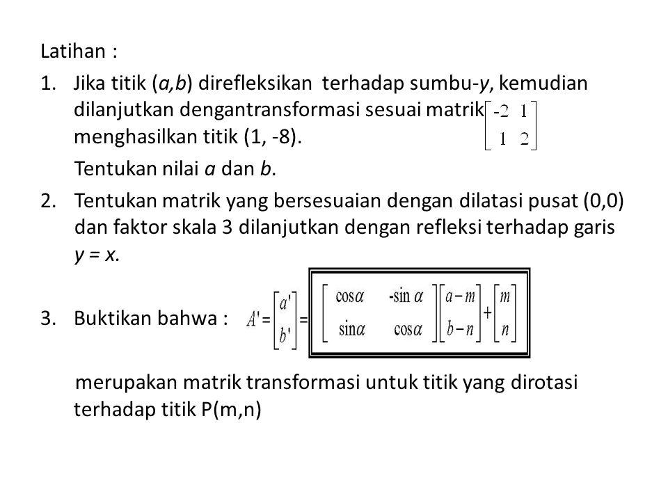 Latihan : 1.Jika titik (a,b) direfleksikan terhadap sumbu-y, kemudian dilanjutkan dengantransformasi sesuai matrik menghasilkan titik (1, -8).