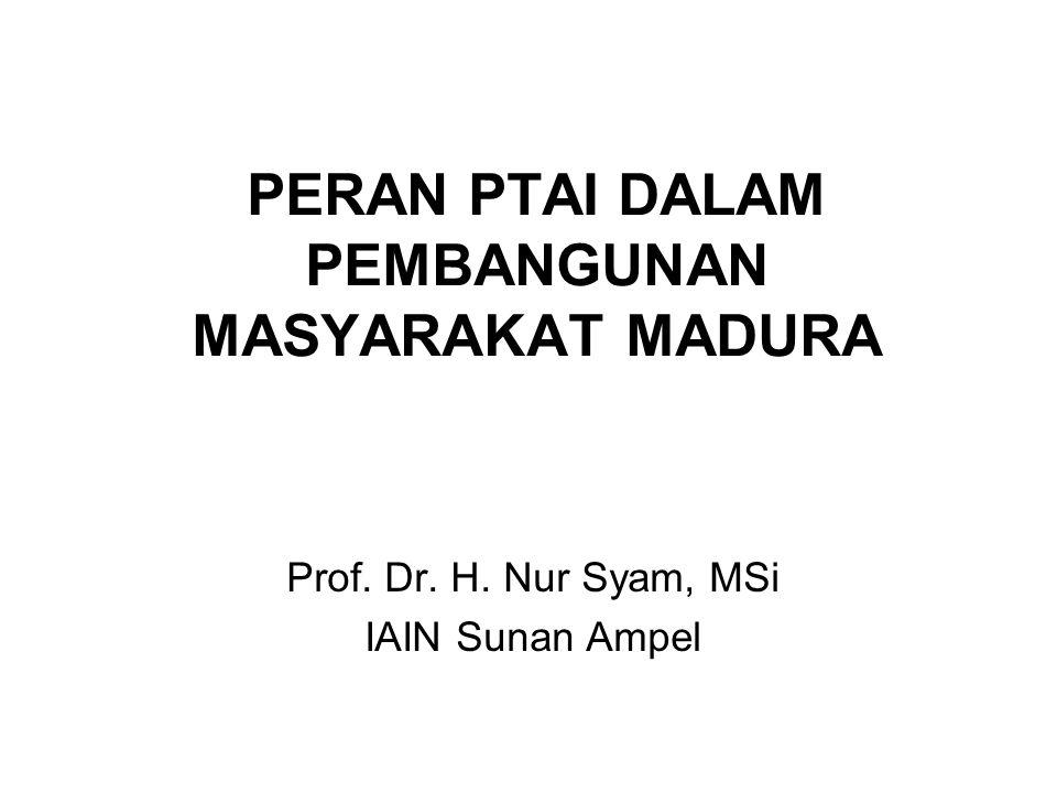 PERAN PTAI DALAM PEMBANGUNAN MASYARAKAT MADURA Prof. Dr. H. Nur Syam, MSi IAIN Sunan Ampel