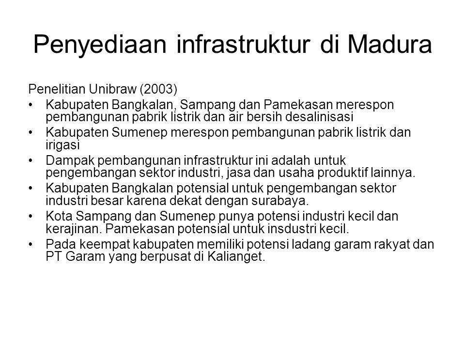 Penyediaan infrastruktur di Madura Penelitian Unibraw (2003) Kabupaten Bangkalan, Sampang dan Pamekasan merespon pembangunan pabrik listrik dan air bersih desalinisasi Kabupaten Sumenep merespon pembangunan pabrik listrik dan irigasi Dampak pembangunan infrastruktur ini adalah untuk pengembangan sektor industri, jasa dan usaha produktif lainnya.