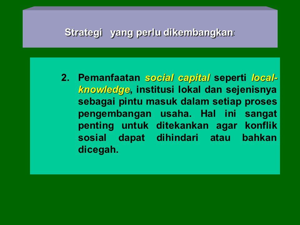 Strategi yang perlu dikembangkan: 2. Pemanfaatan social capital seperti local- knowledge, institusi lokal dan sejenisnya sebagai pintu masuk dalam set