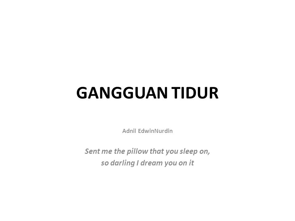 GANGGUAN TIDUR Adnil EdwinNurdin Sent me the pillow that you sleep on, so darling I dream you on it