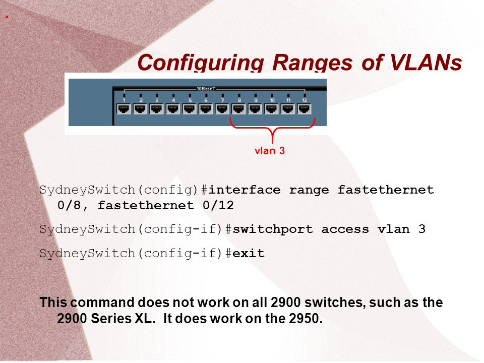 Configuring Ranges of VLANs SydneySwitch(config)#interface range fastethernet 0/8, fastethernet 0/12 SydneySwitch(config-if)#switchport access vlan 3 SydneySwitch(config-if)#exit This command does not work on all 2900 switches, such as the 2900 Series XL.