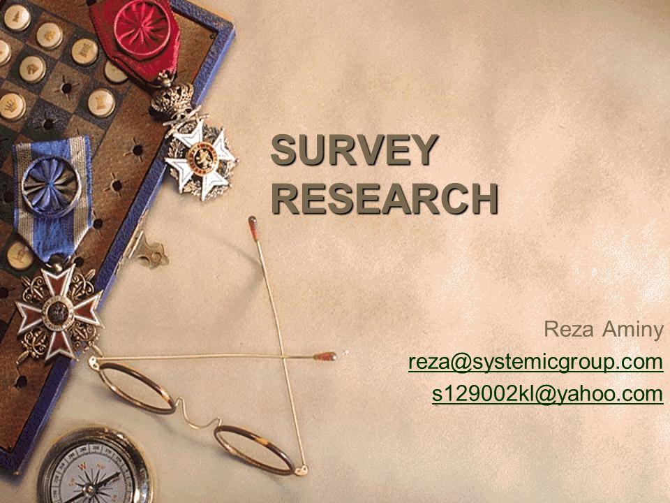 SURVEY RESEARCH Reza Aminy reza@systemicgroup.com s129002kl@yahoo.com
