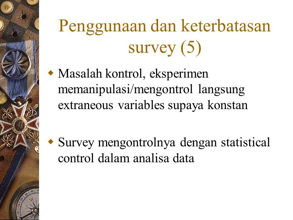 Penggunaan dan keterbatasan survey (5)  Masalah kontrol, eksperimen memanipulasi/mengontrol langsung extraneous variables supaya konstan  Survey mengontrolnya dengan statistical control dalam analisa data