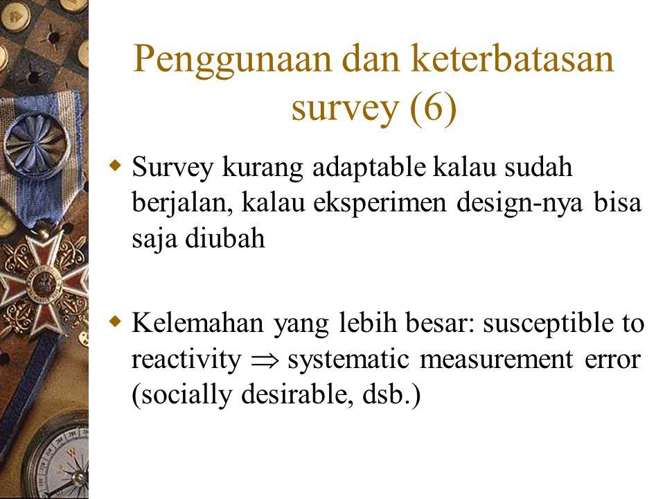 Penggunaan dan keterbatasan survey (6)  Survey kurang adaptable kalau sudah berjalan, kalau eksperimen design-nya bisa saja diubah  Kelemahan yang lebih besar: susceptible to reactivity  systematic measurement error (socially desirable, dsb.)
