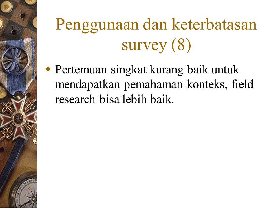 Penggunaan dan keterbatasan survey (8)  Pertemuan singkat kurang baik untuk mendapatkan pemahaman konteks, field research bisa lebih baik.