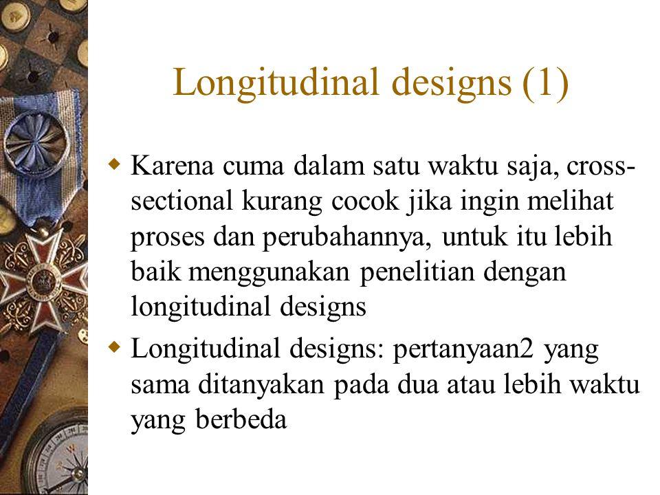 Longitudinal designs (1)  Karena cuma dalam satu waktu saja, cross- sectional kurang cocok jika ingin melihat proses dan perubahannya, untuk itu lebih baik menggunakan penelitian dengan longitudinal designs  Longitudinal designs: pertanyaan2 yang sama ditanyakan pada dua atau lebih waktu yang berbeda