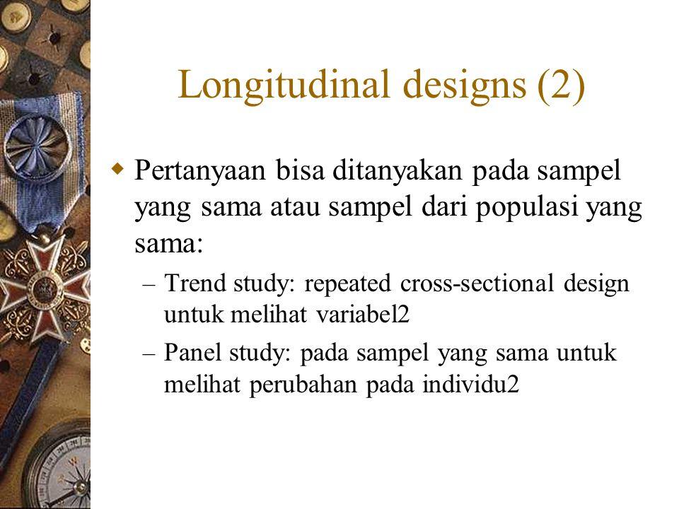 Longitudinal designs (2)  Pertanyaan bisa ditanyakan pada sampel yang sama atau sampel dari populasi yang sama: – Trend study: repeated cross-sectional design untuk melihat variabel2 – Panel study: pada sampel yang sama untuk melihat perubahan pada individu2