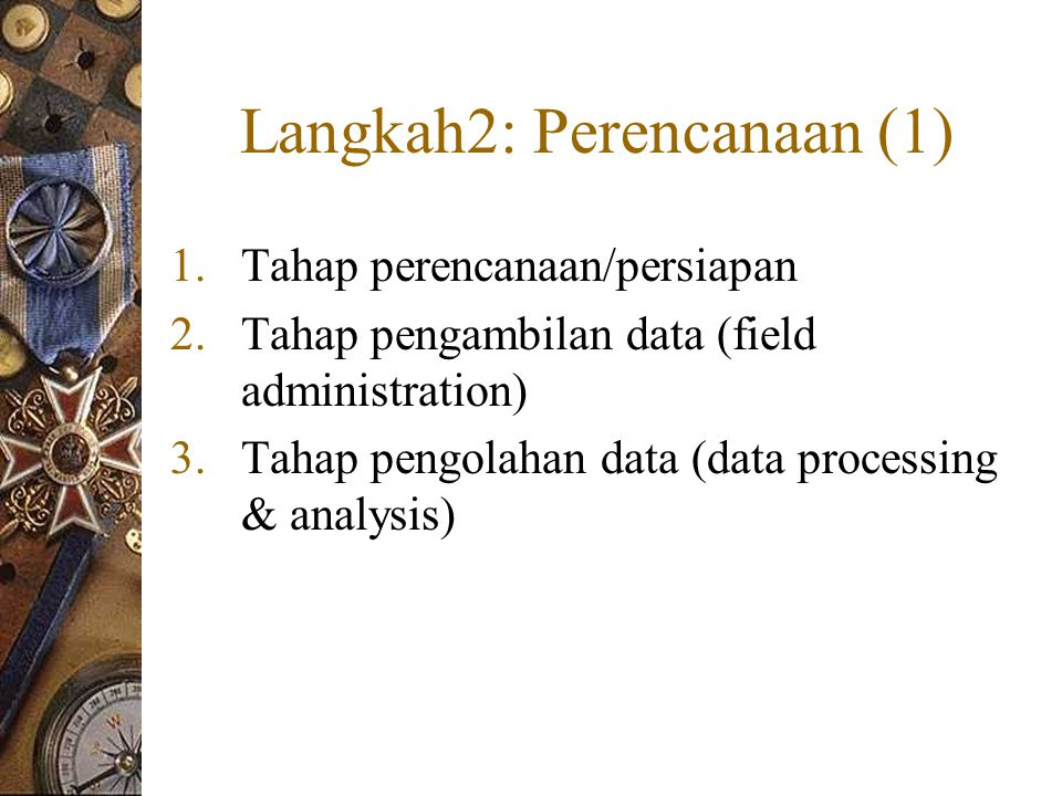 Langkah2: Perencanaan (1) 1.Tahap perencanaan/persiapan 2.Tahap pengambilan data (field administration) 3.Tahap pengolahan data (data processing & analysis)