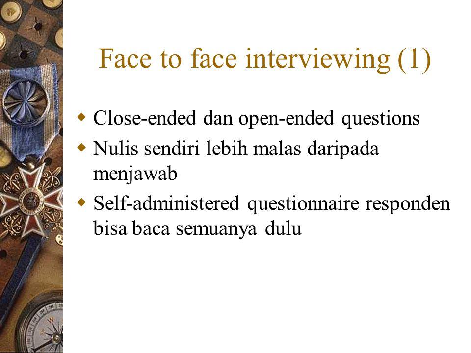 Face to face interviewing (1)  Close-ended dan open-ended questions  Nulis sendiri lebih malas daripada menjawab  Self-administered questionnaire responden bisa baca semuanya dulu